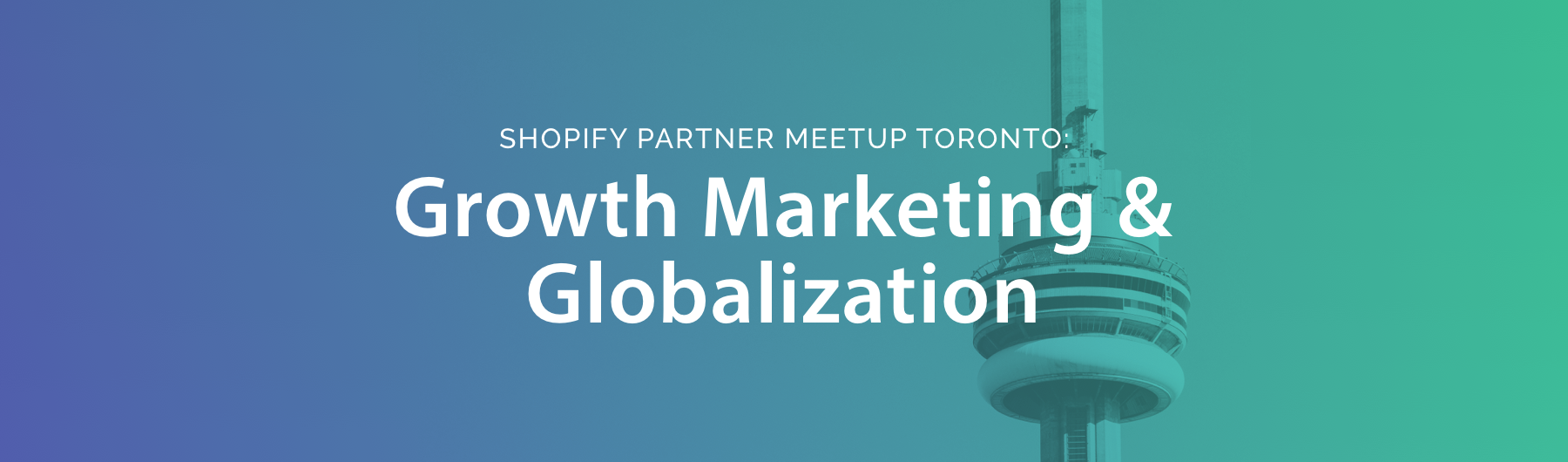 Shopify Partner Meetup Toronto: Growth Marketing & Globalization